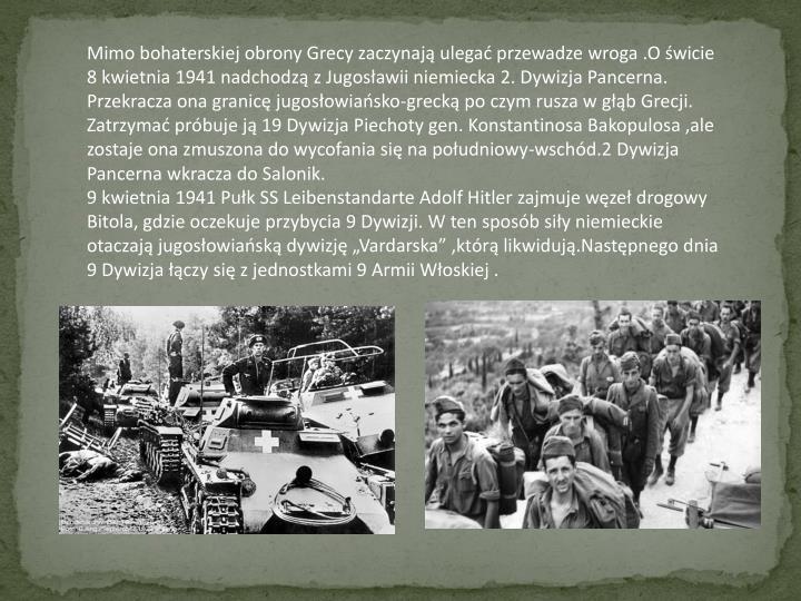 Mimo bohaterskiej obrony Grecy zaczynają ulegać przewadze wroga .O świcie 8 kwietnia 1941 nadchodzą z Jugosławii niemiecka 2. Dywizja Pancerna. Przekracza ona granicę jugosłowiańsko-grecką po czym rusza w głąb Grecji. Zatrzymać próbuje ją 19 Dywizja Piechoty gen. Konstantinosa Bakopulosa ,ale zostaje ona zmuszona do wycofania się na południowy-wschód.2 Dywizja Pancerna wkracza do Salonik.