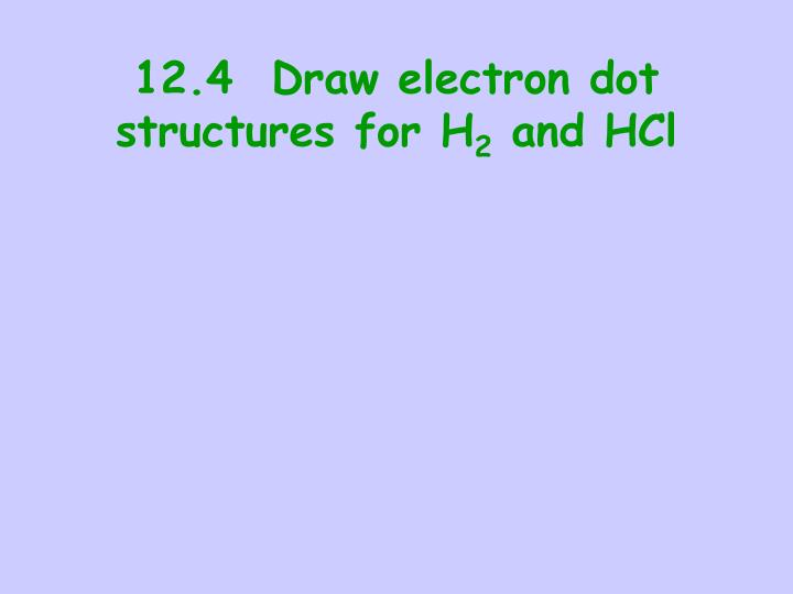12.4  Draw electron dot structures for H