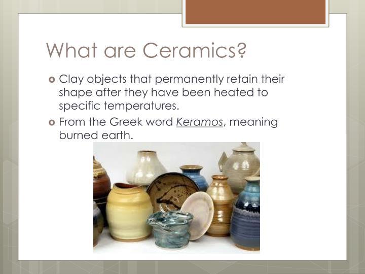 What are Ceramics?