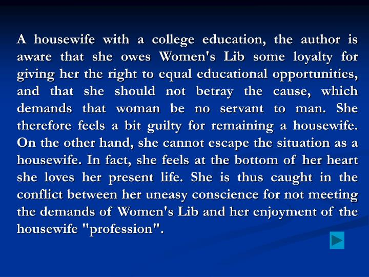 "A housewife with a college education, the author is aware that she owes Women's Lib some loyalty for giving her the right to equal educational opportunities, and that she should not betray the cause, which demands that woman be no servant to man. She therefore feels a bit guilty for remaining a housewife. On the other hand, she cannot escape the situation as a housewife. In fact, she feels at the bottom of her heart she loves her present life. She is thus caught in the conflict between her uneasy conscience for not meeting the demands of Women's Lib and her enjoyment of the housewife ""profession""."