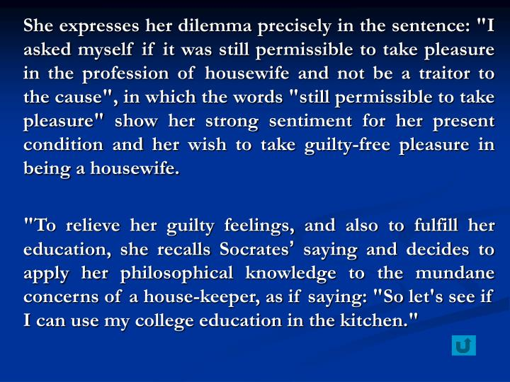 "She expresses her dilemma precisely in the sentence: ""I asked myself if it was still permissible to take pleasure in the profession of housewife and not be a traitor to the cause"", in which the words ""still permissible to take pleasure"" show her strong sentiment for her present condition and her wish to take guilty-free pleasure in being a housewife."