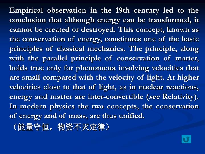 Empirical observation in the 19th century led to the conclusion that although energy can be transformed, it cannot be created or destroyed. This concept, known as the conservation of energy, constitutes one of the basic principles of classical mechanics. The principle, along with the parallel principle of conservation of matter, holds true only for phenomena involving velocities that are small compared with the velocity of light. At higher velocities close to that of light, as in nuclear reactions, energy and matter are inter-convertible (