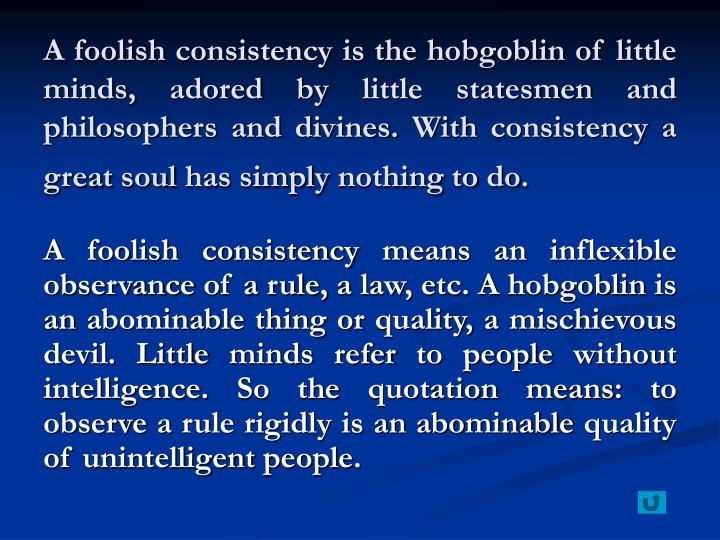 A foolish consistency is the hobgoblin of little minds, adored by little statesmen and philosophers and divines. With consistency a great soul has simply nothing to do.