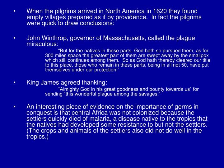 When the pilgrims arrived in North America in 1620 they found empty villages prepared as if by providence.  In fact the pilgrims were quick to draw conclusions: