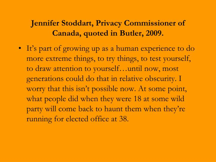 Jennifer Stoddart, Privacy Commissioner of Canada, quoted in Butler, 2009.