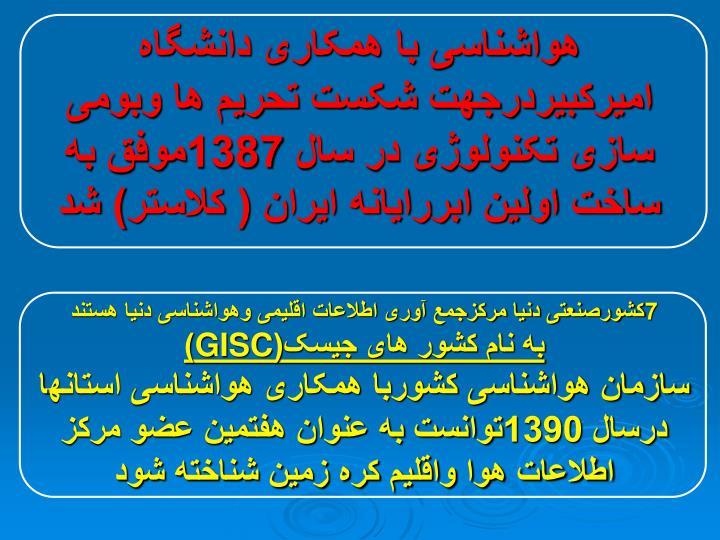 هواشناسی با همکاری دانشگاه امیرکبیردرجهت شکست تحریم ها وبومی سازی تکنولوژی در سال 1387موفق به ساخت اولین ابررایانه ایران ( کلاستر) شد