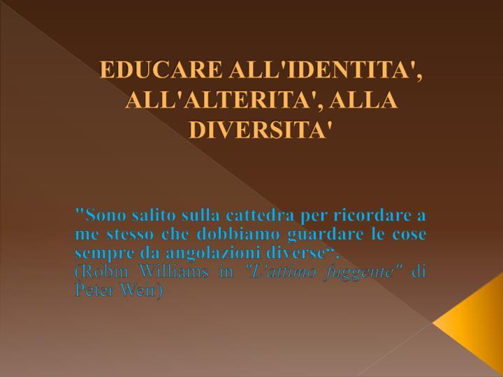 EDUCARE ALL'IDENTITA', ALL'ALTERITA', ALLA DIVERSITA'