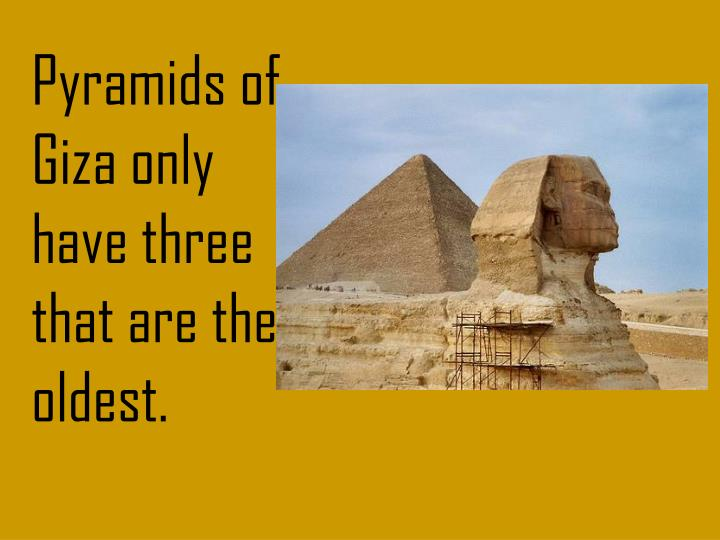 Pyramids of Giza only have three that are the oldest.
