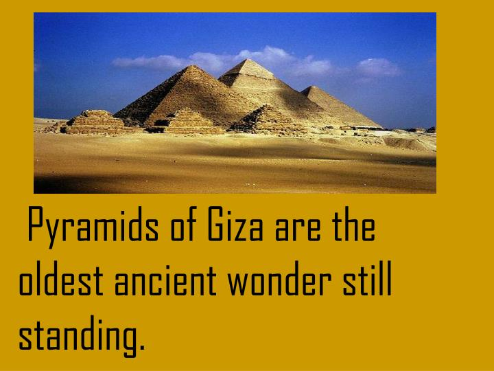 Pyramids of Giza are the oldest ancient wonder still standing.