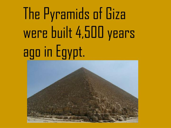 The Pyramids of Giza were built 4,500 years ago in Egypt.