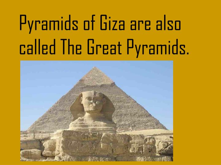 Pyramids of Giza are also called The Great Pyramids.