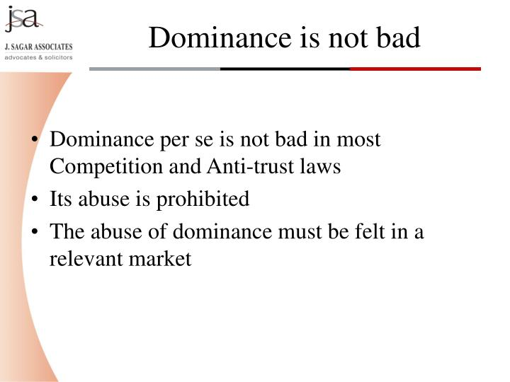 Dominance per se is not bad in most Competition and Anti-trust laws