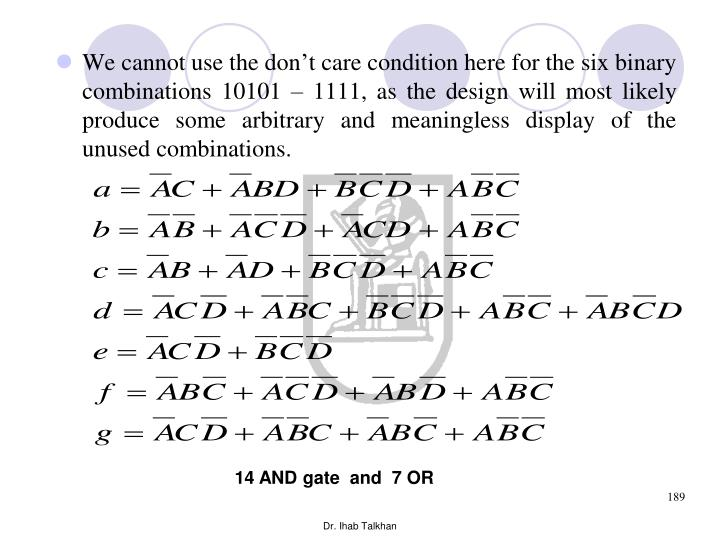We cannot use the don't care condition here for the six binary combinations 10101 – 1111, as the design will most likely produce some arbitrary and meaningless display of the unused combinations.