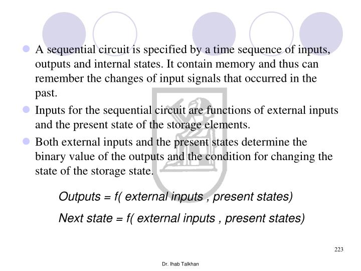 A sequential circuit is specified by a time sequence of inputs, outputs and internal states. It contain memory and thus can remember the changes of input signals that occurred in the past.