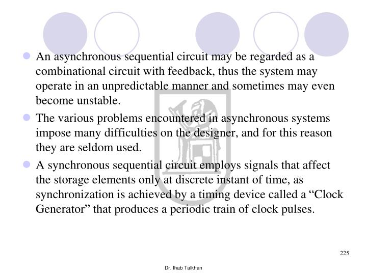 An asynchronous sequential circuit may be regarded as a combinational circuit with feedback, thus the system may operate in an unpredictable manner and sometimes may even become unstable.