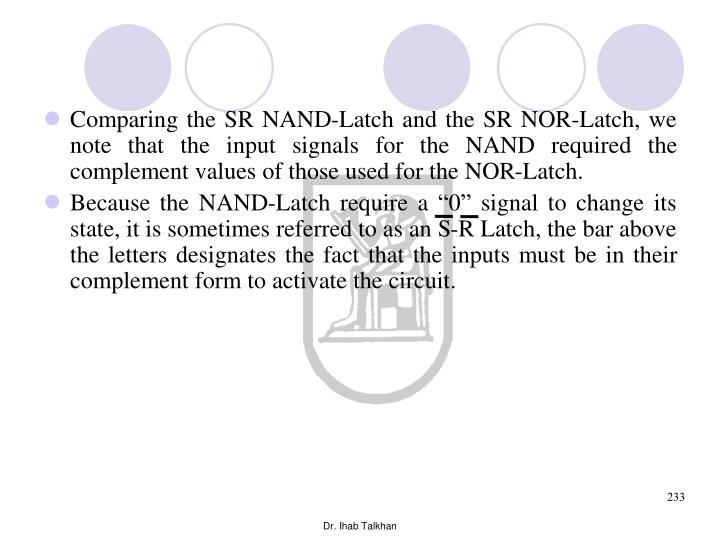 Comparing the SR NAND-Latch and the SR NOR-Latch, we note that the input signals for the NAND required the complement values of those used for the NOR-Latch.