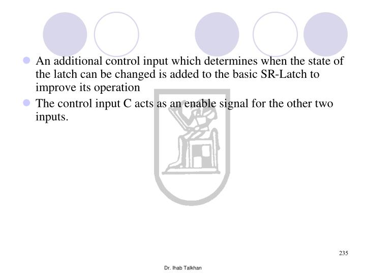 An additional control input which determines when the state of the latch can be changed is added to the basic SR-Latch to improve its operation