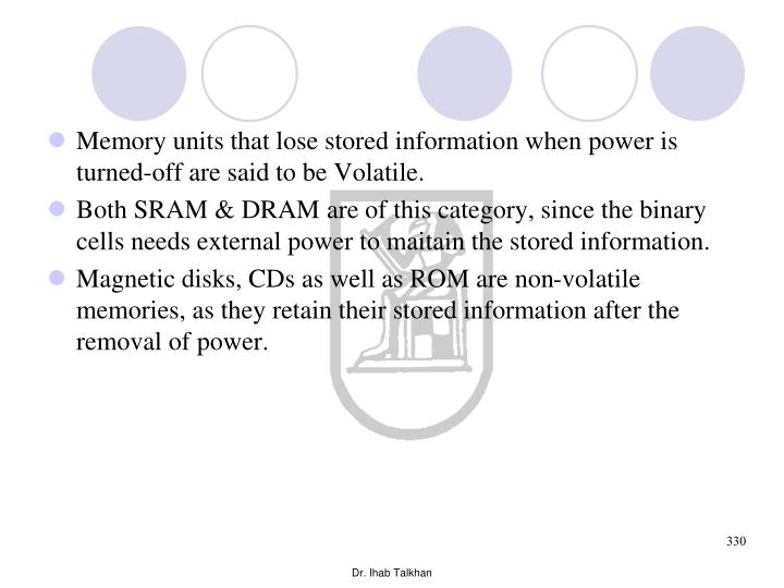 Memory units that lose stored information when power is turned-off are said to be Volatile.