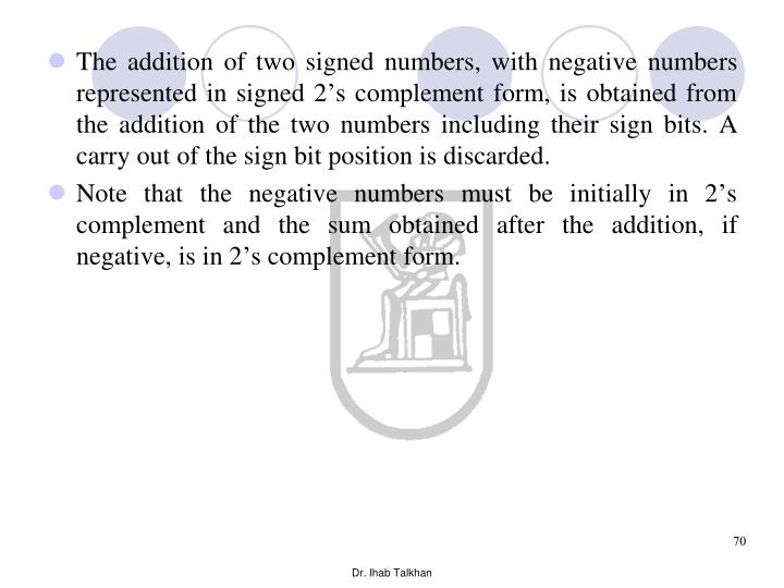 The addition of two signed numbers, with negative numbers represented in signed 2's complement form, is obtained from the addition of the two numbers including their sign bits. A carry out of the sign bit position is discarded.