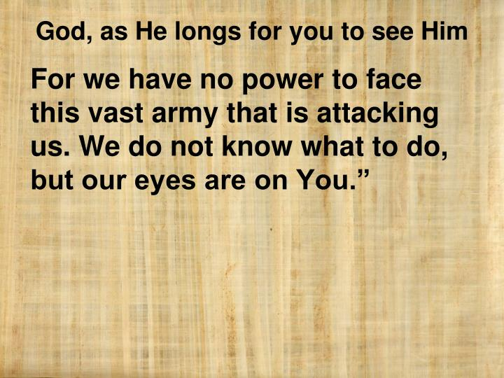 For we have no power to face this vast army that is attacking us. We do not know what to do, but our eyes are on You.""