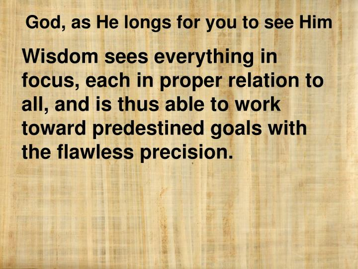Wisdom sees everything in focus, each in proper relation to all, and is thus able to work toward predestined goals with the flawless precision.