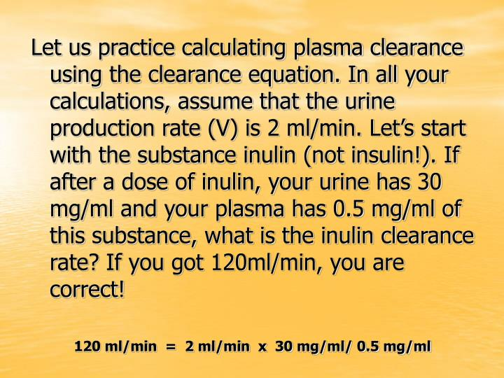 Let us practice calculating plasma clearance using the clearance equation. In all your calculations, assume that the urine production rate (V) is 2 ml/min. Let's start with the substance inulin (not insulin!). If after a dose of inulin, your urine has 30 mg/ml and your plasma has 0.5 mg/ml of this substance, what is the inulin clearance rate? If you got 120ml/min, you are correct!