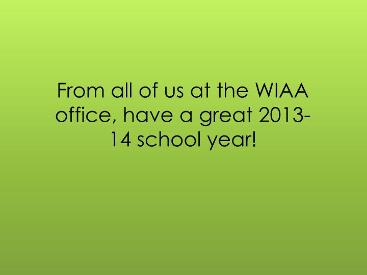From all of us at the WIAA office, have a great 2013-14 school year!