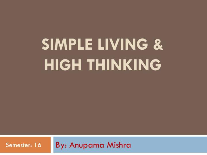 simple living and high thinking Simple living and high thinking simple living and high thinking is a way of life it indicates that one should devote one's life to the pursuit of knowledge and culture instead of bothering about high standard of living.