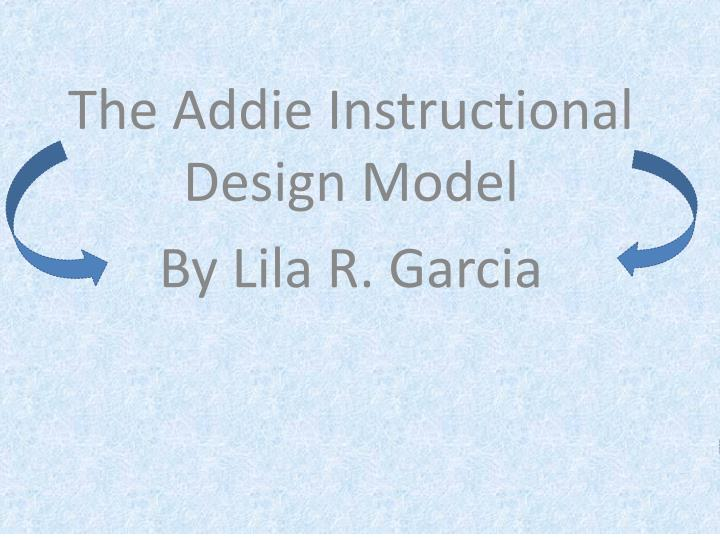 Ppt The Addie Instructional Design Model By Lila R Garcia Powerpoint Presentation Id 3600670