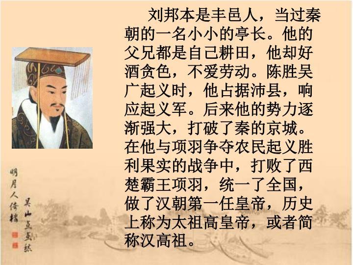 刘邦本是丰邑人,当过秦朝的一名小小的亭长。他的父兄都是自己耕田,他却好酒贪色,不爱劳动。陈胜吴广起义时,他占据沛县,响应起义军。后来他的势力逐渐强大,打破了秦的京城。在他与项羽争夺农民起义胜利果实的战争中,打败了西楚霸王项羽,统一了全国,做了汉朝第一任皇帝,历史上称为太祖高皇帝,或者简称汉高祖。