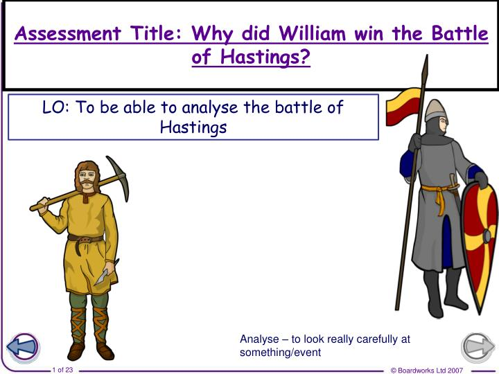 why did william win the battle of hastings When king harold of england faced duke william of normandy on the 14th october 1066, they both used different tactics to try to win the battle of hastings harold had positioned his 7000 strong anglo-saxon army on the high ground at the top of a ridge his army fought on foot and formed a defensive .