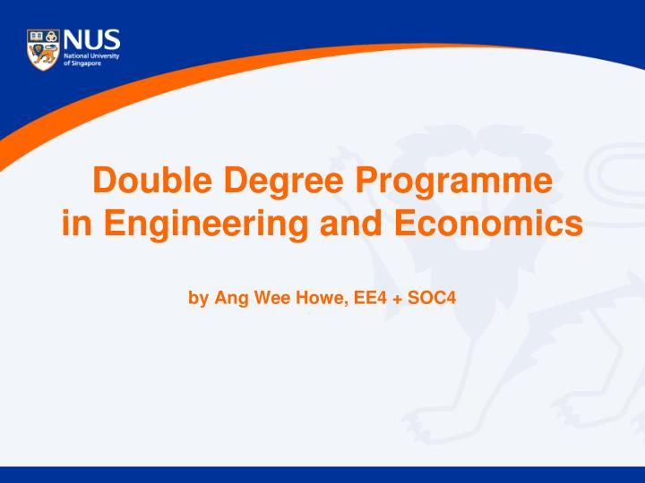 Double degree programme in engineering and economics by ang wee howe ee4 soc4