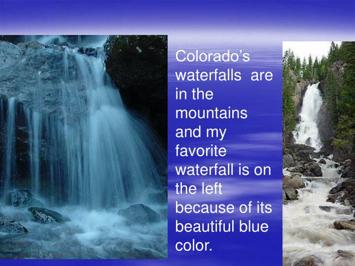 Colorado's waterfalls  are in the mountains and my favorite waterfall is on the left because of its beautiful blue color.