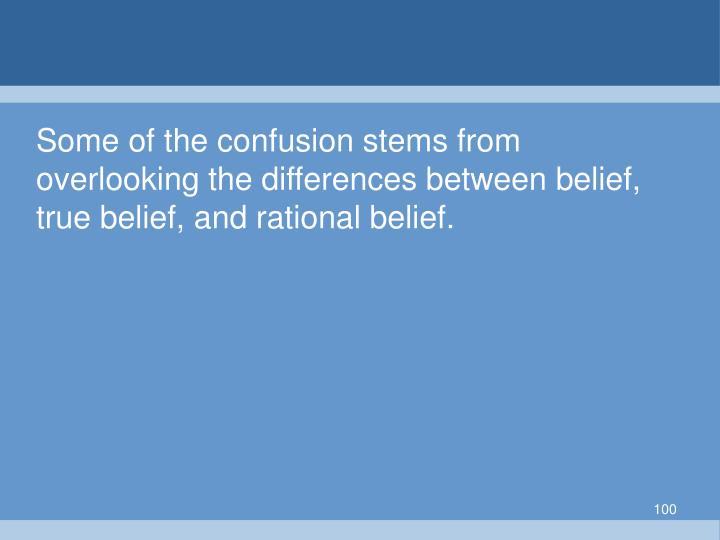 Some of the confusion stems from overlooking the differences between belief, true belief, and rational belief.