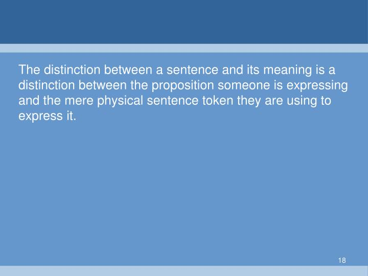 The distinction between a sentence and its meaning is a distinction between the proposition someone is expressing and the mere physical sentence token they are using to express it.