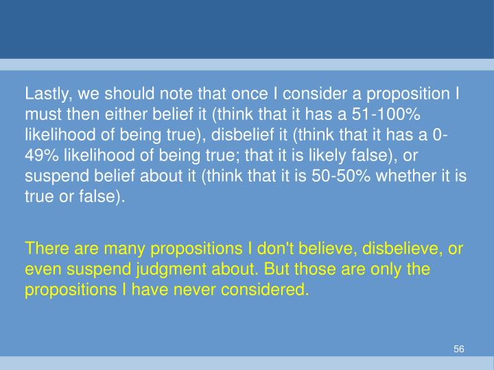 Lastly, we should note that once I consider a proposition I must then either belief it (think that it has a 51-100% likelihood of being true), disbelief it (think that it has a 0-49% likelihood of being true; that it is likely false), or suspend belief about it (think that it is 50-50% whether it is true or false).