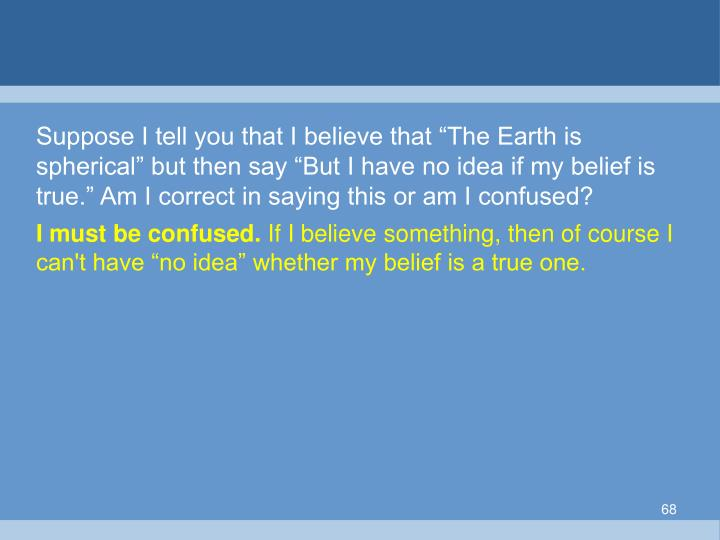 """Suppose I tell you that I believe that """"The Earth is spherical"""" but then say """"But I have no idea if my belief is true."""" Am I correct in saying this or am I confused?"""