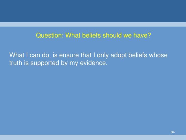 Question: What beliefs should we have?