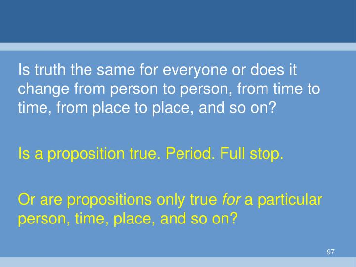 Is truth the same for everyone or does it change from person to person, from time to time, from place to place, and so on?