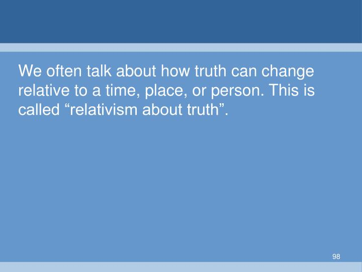"""We often talk about how truth can change relative to a time, place, or person. This is called """"relativism about truth""""."""