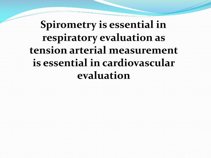 Spirometry is essential in respiratory evaluation as tension arterial measurement is essential in cardiovascular evaluation